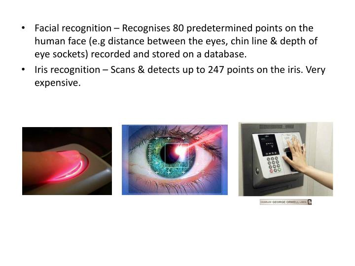 Facial recognition – Recognises 80 predetermined points on the human face (e.g distance between the eyes, chin line & depth of eye sockets) recorded and stored on a database.