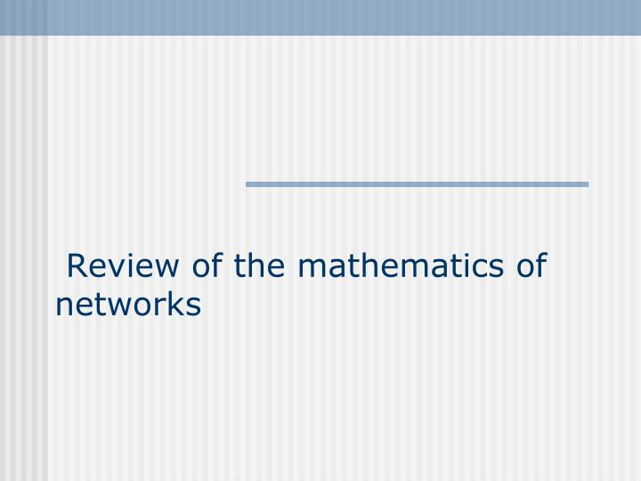 Review of the mathematics of networks