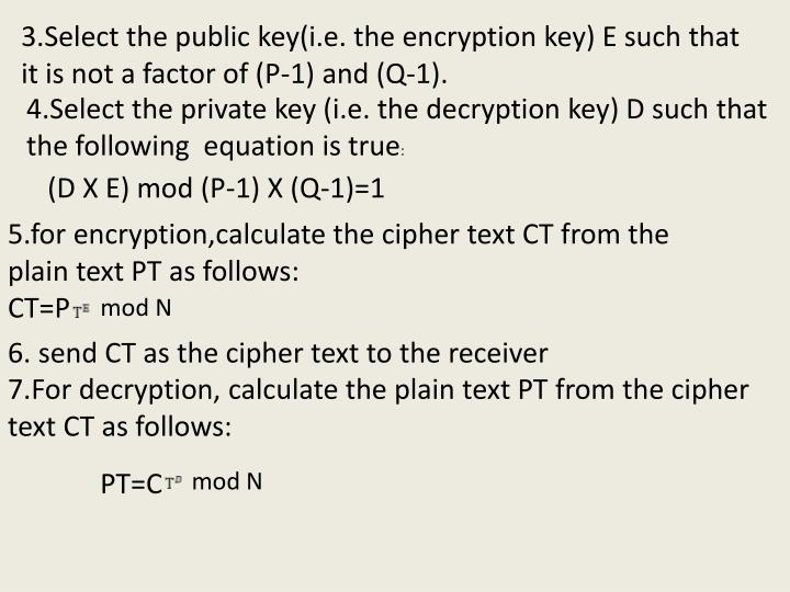 3.Select the public key(i.e. the encryption key) E such that