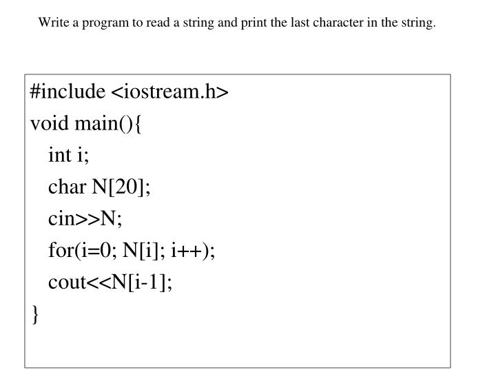 Write a program to read a string and print the last character in the string.