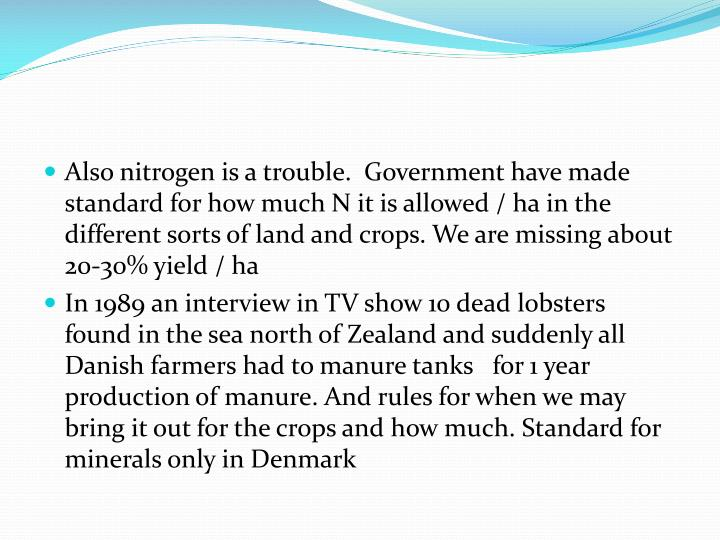 Also nitrogen is a trouble.  Government have made standard for how much N it is allowed / ha in the different sorts of land and crops. We are missing about 20-30% yield / ha