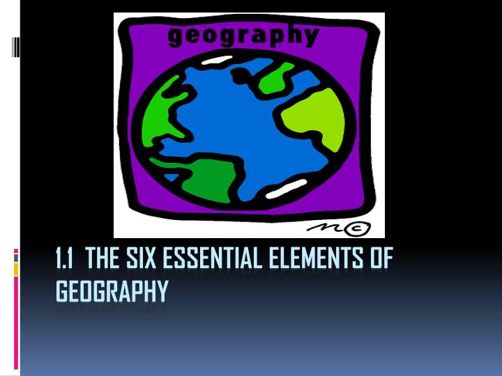 PPT - 1.1 The Six Essential Elements of Geography PowerPoint ...