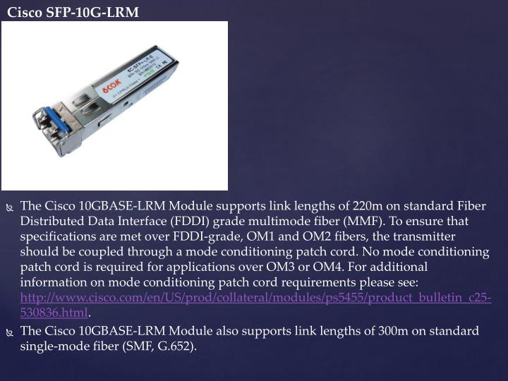 The Cisco 10GBASE-LRM Module supports link lengths of 220m on standard Fiber Distributed Data Interface (FDDI) grade multimode fiber (MMF). To ensure that specifications are met over FDDI-grade, OM1 and OM2 fibers, the transmitter should be coupled through a mode conditioning patch cord. No mode conditioning patch cord is required for applications over OM3 or OM4. For additional information on mode conditioning patch cord requirements please see: