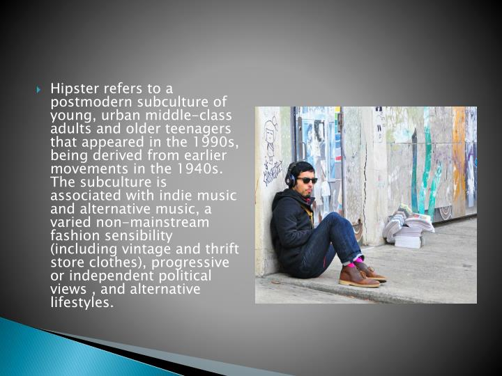 Hipster refers to a postmodern subculture of young, urban middle-class adults and older teenagers th...