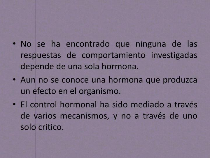 No se ha encontrado que ninguna de las respuestas de comportamiento investigadas depende de una sola hormona.