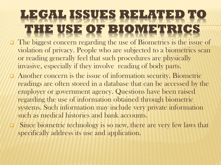 The biggest concern regarding the use of Biometrics is the issue of violation of privacy. People who are subjected to a biometrics scan or reading generally feel that such procedures are physically invasive, especially if they involve  reading of body parts.