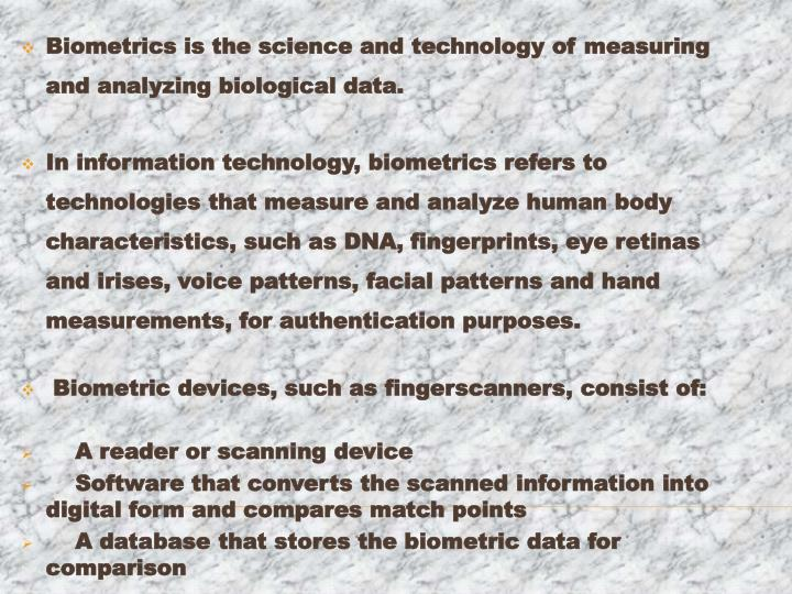 Biometrics is the science and technology of measuring and analyzing biological data.