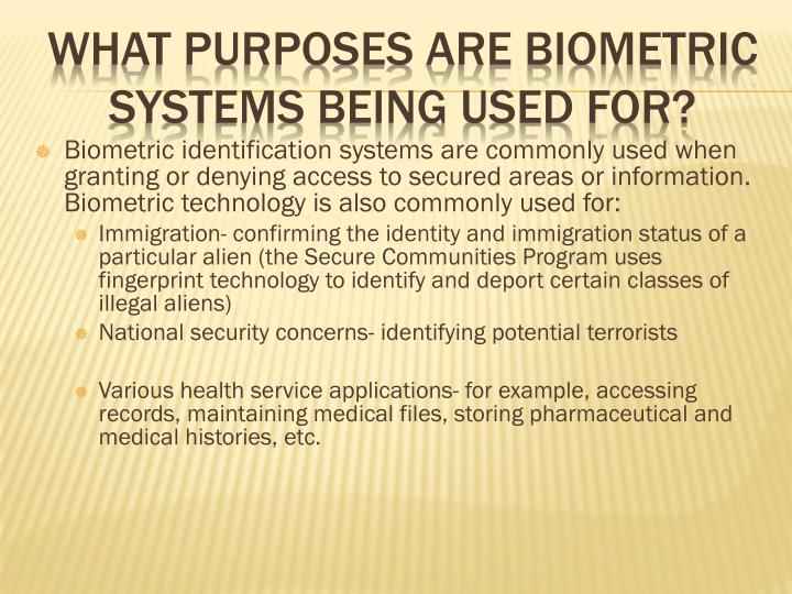 Biometric identification systems are commonly used when granting or denying access to secured areas or information. Biometric technology is also commonly used for