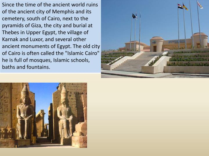 Since the time of the ancient world ruins of the ancient city of Memphis and its cemetery, south of Cairo, next to the pyramids of Giza, the city and burial at Thebes in Upper Egypt, the village of