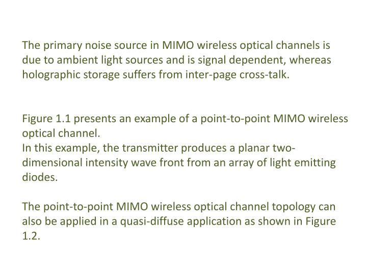 The primary noise source in MIMO wireless optical channels is due to ambient light sources and is signal dependent, whereas holographic storage suffers from inter-page cross-talk.