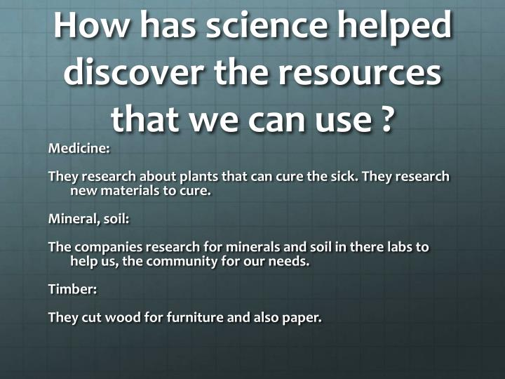 How has science helped discover the resources that we can use ?