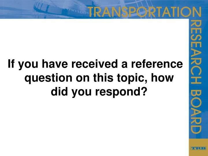 If you have received a reference question on this topic, how did you respond?