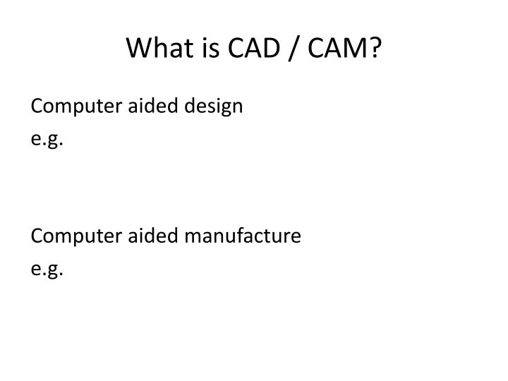 What is CAD / CAM?