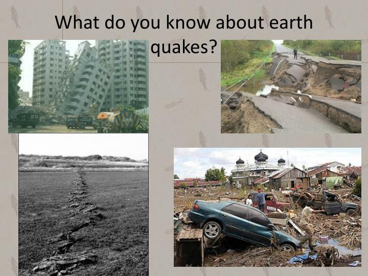 What do you know about earth quakes?