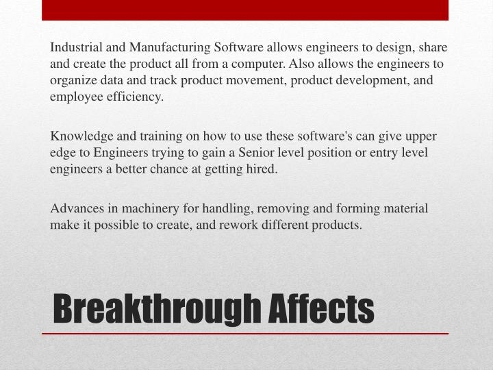 Industrial and Manufacturing Software allows engineers to design, share and create the product all from a computer. Also allows the engineers to organize data and track product movement, product development, and employee efficiency.