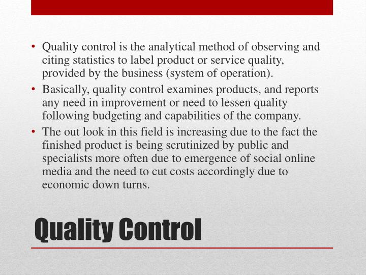 Quality control is the analytical method of observing and citing statistics to label product or service quality, provided by the business (system of operation).