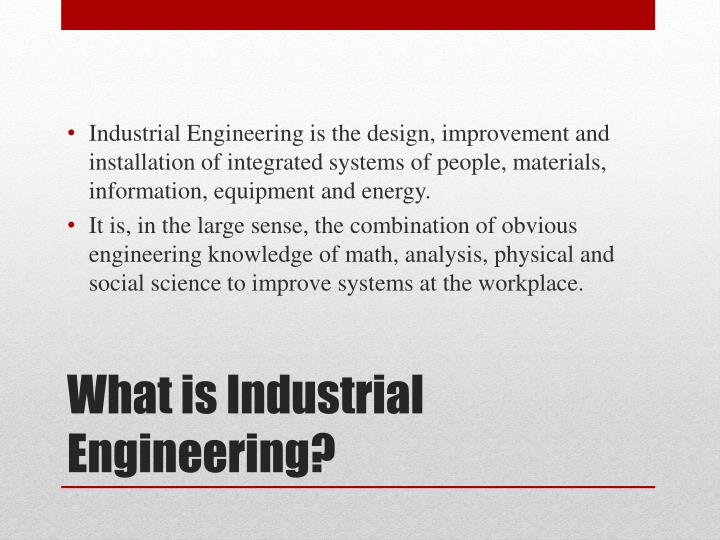 Industrial Engineering is the design, improvement and installation of integrated systems of people, materials, information, equipment and energy.