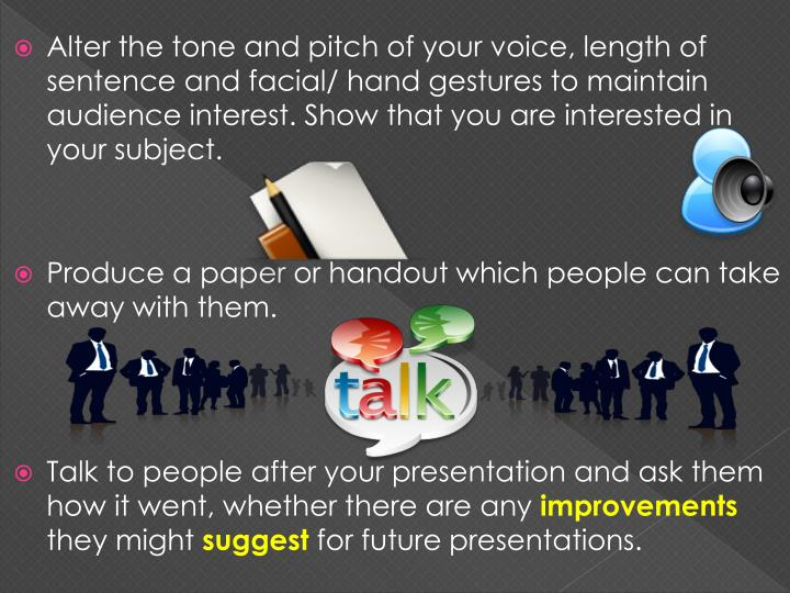 Alter the tone and pitch of your voice, length of sentence and facial/ hand gestures to maintain audience interest. Show that you are interested in your subject.
