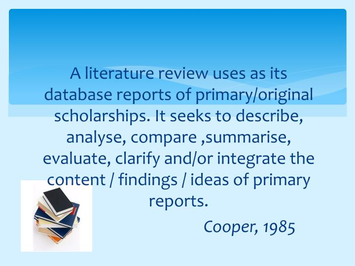 A literature review uses as its database reports of primary/original scholarships. It seeks to describe, analyse, compare ,summarise, evaluate, clarify and/or integrate the content / findings / ideas of primary reports.