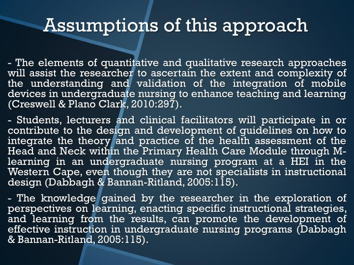- The elements of quantitative and qualitative research approaches will assist the researcher to ascertain the extent and complexity of the understanding and validation of the integration of mobile devices in undergraduate nursing to enhance teaching and learning (Creswell & Plano Clark, 2010:297).
