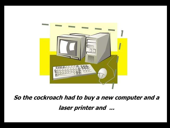 So the cockroach had to buy a new computer and a  laser printer and  ...