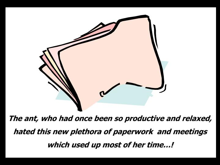 The ant, who had once been so productive and relaxed, hated this new plethora of paperwork  and meetings which used up most of her time…!
