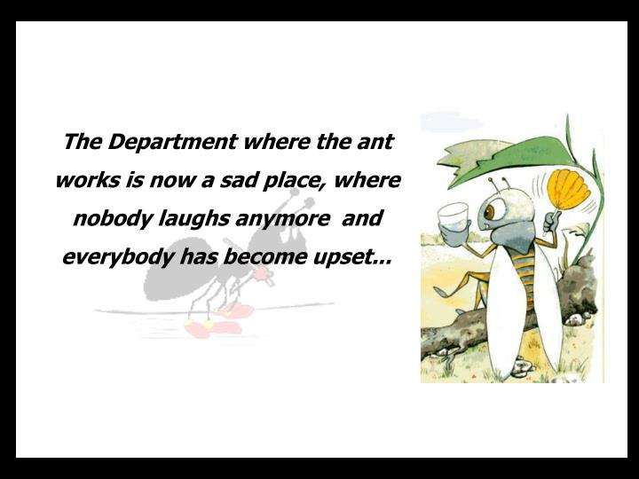 The Department where the ant works is now a sad place, where nobody laughs anymore  and everybody has become upset...