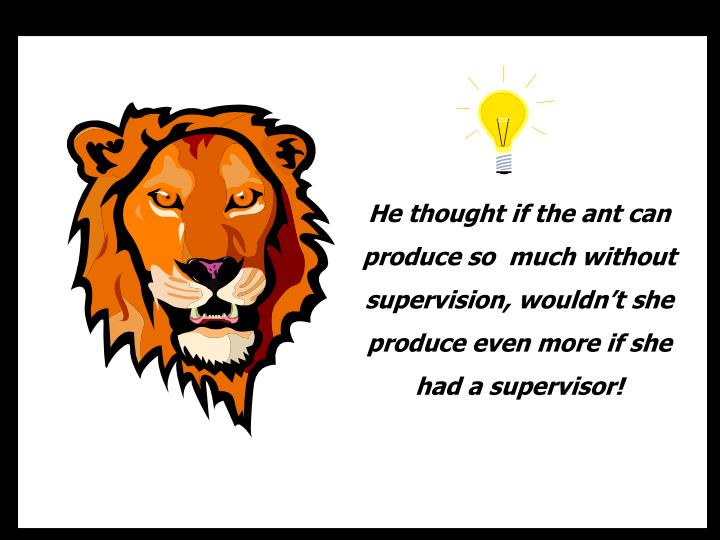 He thought if the ant can produce so  much without supervision, wouldn't she produce even more if she had a supervisor!