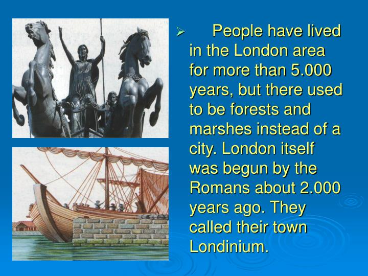 People have lived in the London area for more than 5.000 years, but there used to be forests an...