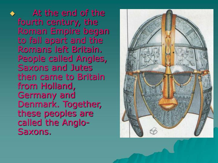 At the end of the fourth century, the Roman Empire began to fall apart and the Romans left Britain. People called Angles, Saxons and Jutes then came to Britain from Holland, Germany and Denmark. Together, these peoples are called the Anglo-Saxons.