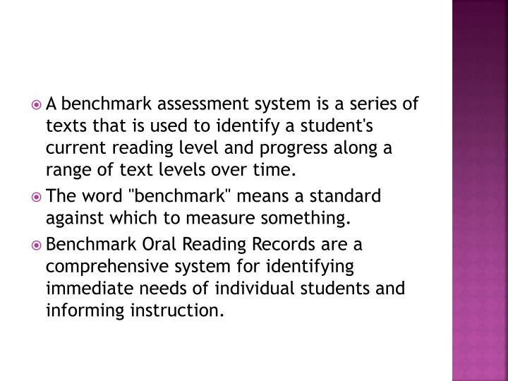 A benchmark assessment system is a series of texts that is used to identify a student's current reading level and progress along a range of text levels over time.