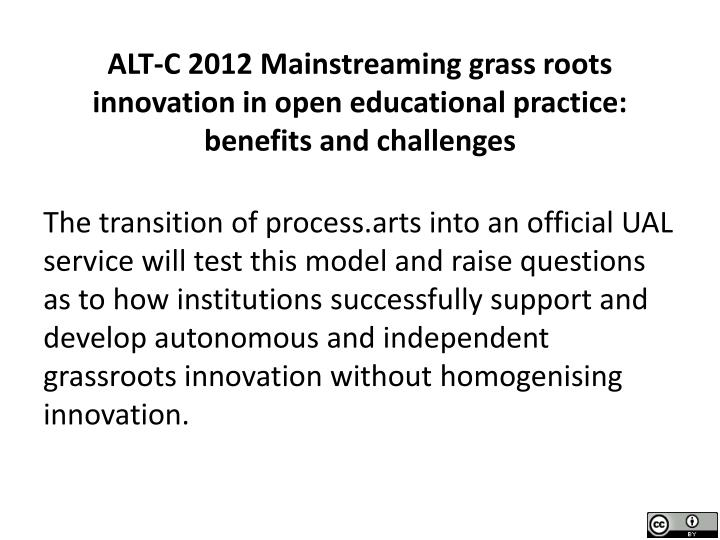 ALT-C 2012 Mainstreaming grass roots innovation in open educational practice: benefits and challenges