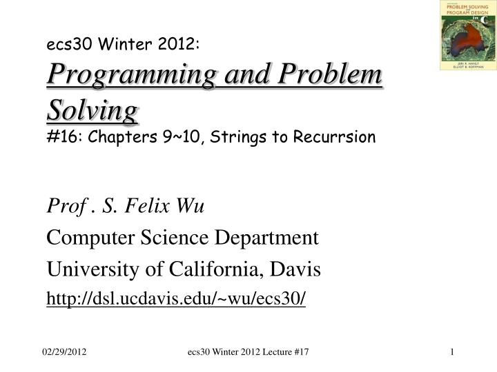 Ecs30 winter 2012 programming and problem solving 16 chapters 9 10 strings to recurrsion