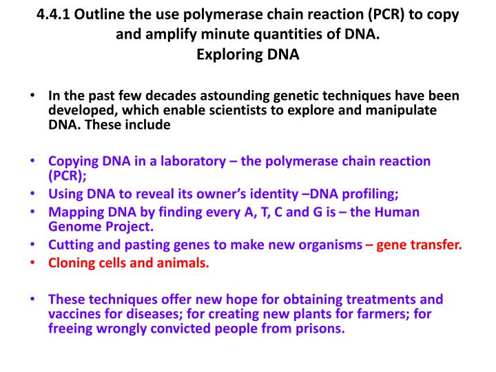 4.4.1 Outline the use polymerase chain reaction (PCR) to copy and amplify minute quantities of DNA.