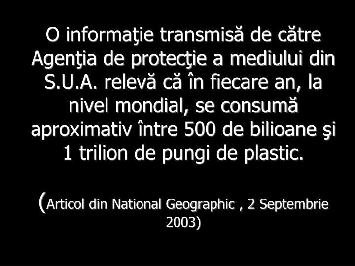 O informaţie transmisă de către Agenţia de protecţie a mediului din S.U.A. relevă că în fiecare an, la nivel mondial, se consumă aproximativ între 500 de bilioane şi 1 trilion de pungi de plastic.
