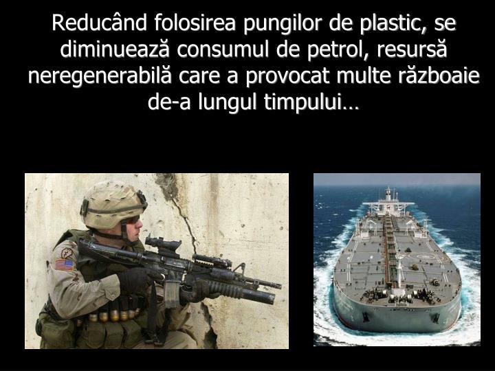 Reducând folosirea pungilor de plastic, se diminuează consumul de petrol, resursă neregenerabilă care a provocat multe războaie de-a lungul timpului…