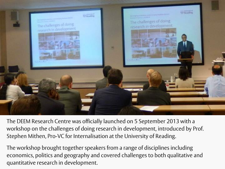 The DEEM Research Centre was officially launched on 5 September 2013 with a workshop on the challenges of doing research in development, introduced by