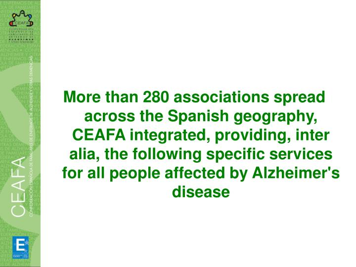 More than 280 associations spread across the Spanish geography, CEAFA integrated, providing, inter alia, the following specific services for all people affected by Alzheimer's disease