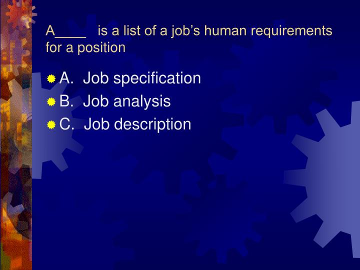 A____   is a list of a job's human requirements for a position