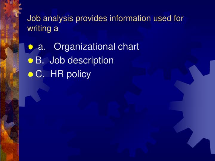 Job analysis provides information used for writing a