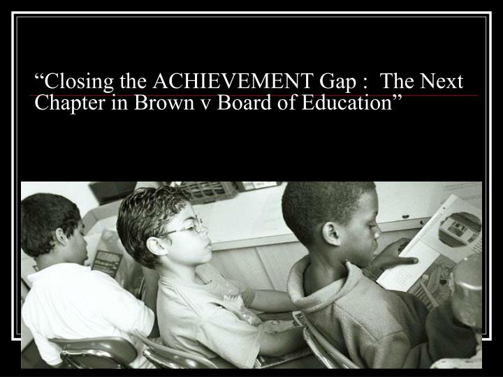 """Closing the ACHIEVEMENT Gap :  The Next Chapter in Brown v Board of Education"""