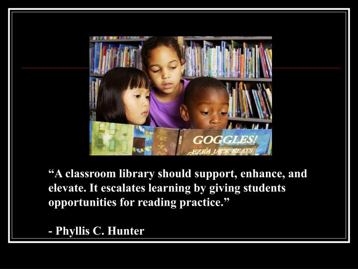 """A classroom library should support, enhance, and elevate. It escalates learning by giving students opportunities for reading practice."""