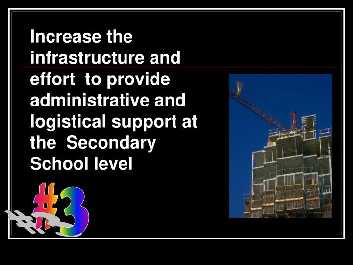 Increase the infrastructure and effort  to provide administrative and logistical support at the  Secondary School level