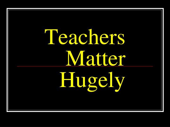 Teachers Matter Hugely