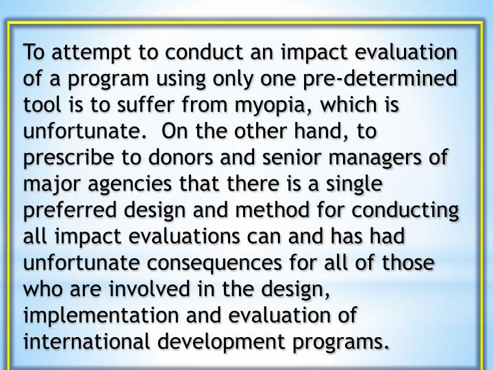 To attempt to conduct an impact evaluation of a program using only one pre-determined tool is to suffer from myopia, which is unfortunate.