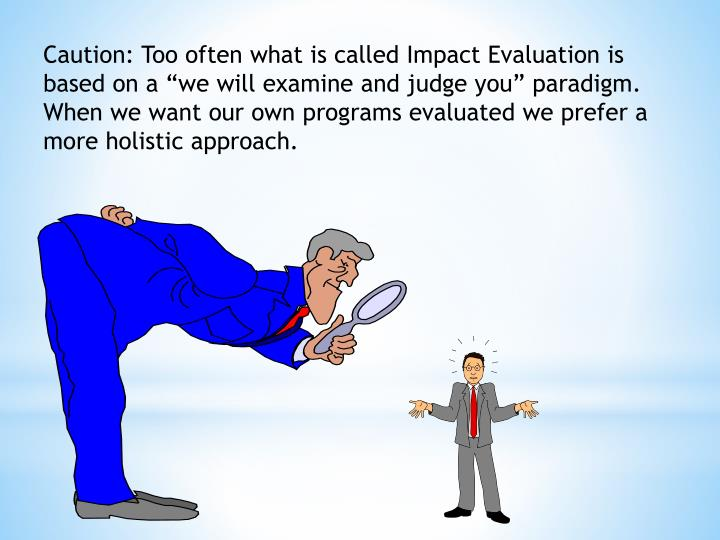 Caution: Too often what is called Impact Evaluation is based on a we will examine and judge you paradigm.  When we want our own programs evaluated we prefer a more holistic approach.