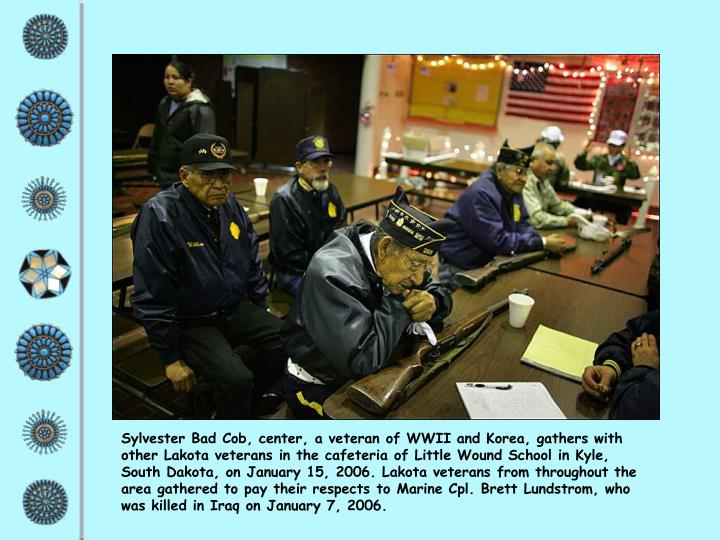 Sylvester Bad Cob, center, a veteran of WWII and Korea, gathers with other Lakota veterans in the cafeteria of Little Wound School in Kyle, South Dakota, on January 15, 2006. Lakota veterans from throughout the area gathered to pay their respects to Marine Cpl. Brett Lundstrom, who was killed in Iraq on January 7, 2006.
