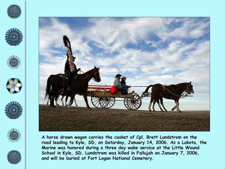 A horse drawn wagon carries the casket of Cpl. Brett Lundstrom on the road leading to Kyle, SD, on Saturday, January 14, 2006. As a Lakota, the Marine was honored during a three day wake service at the Little Wound School in Kyle, SD. Lundstrom was killed in Fallujah on January 7, 2006, and will be buried at Fort Logan National Cemetery.