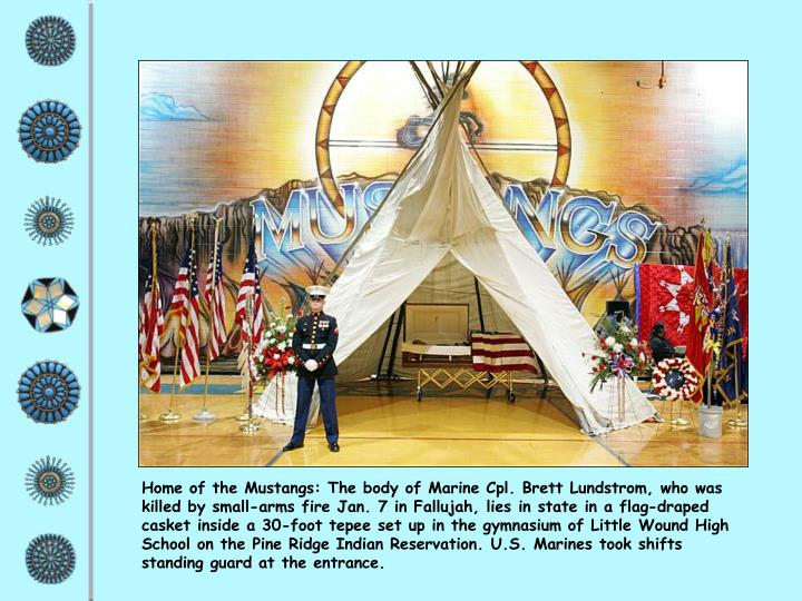Home of the Mustangs: The body of Marine Cpl. Brett Lundstrom, who was killed by small-arms fire Jan. 7 in Fallujah, lies in state in a flag-draped casket inside a 30-foot tepee set up in the gymnasium of Little Wound High School on the Pine Ridge Indian Reservation. U.S. Marines took shifts standing guard at the entrance.