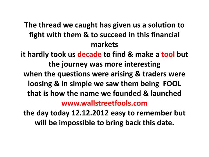 The thread we caught has given us a solution to fight with them & to succeed in this financial markets